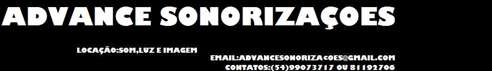 contatos:(54)99073717 ou 81192706 email:advancesonorizacoes@gmail.com
